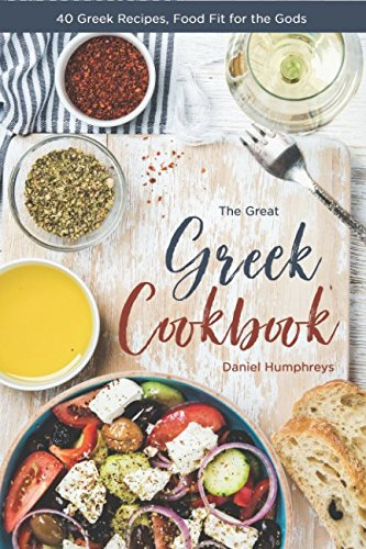 The Great Greek Cookbook: 40 Greek Recipes, Food Fit for the Gods by Daniel Humphreys