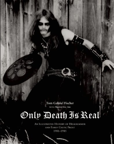 Only Death Is Real: An Illustrated History of Hellhammer and Early Celtic Frost 1981–-1985