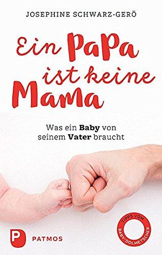 Ein Papa ist keine Mama: Was ein Baby von seinem Vater braucht Taschenbuch – 17. September 2018 Josephine Schwarz-Gerö Patmos Verlag 3843610924 Erziehung / Lexikon