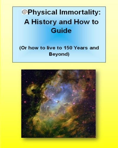 Download Physical Immortality: A History and How to Guide: Or How to Live 150 Years and Beyond pdf epub