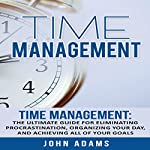 Time Management: The Ultimate Guide for Eliminating Procrastination, Organizing Your Day, and Achieving All of Your Goals | John Adams