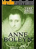 Anne Boleyn: A Very Brief History