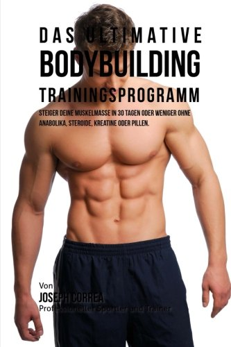 Das ultimative Bodybuilding-Trainingsprogramm: Steiger deine Muskelmasse in 30 Tagen oder weniger ohne Anabolika, Steroide, Kreatine oder Pillen (German Edition) PDF
