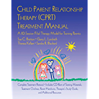Child Parent Relationship Therapy (CPRT) Treatment Manual: A 10-Session Filial Therapy Model for Training Parents