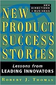 New Product Success Stories: Lessons from Leading Innovators (New Directions in Business)