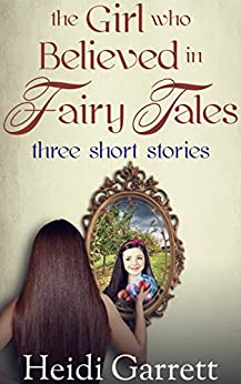 The Girl Who Believed in Fairy Tales: Three Short Stories (Once Upon a Time Today) by [Garrett, Heidi]