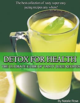 Detox For Health The Ultimate Guide of Tasty Juice Recipes