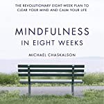 Mindfulness in Eight Weeks: The Revolutionary 8 Week Plan to Clear Your Mind and Calm Your Life | Michael Chaskalson