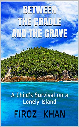 Between The  Cradle And The Grave: A Child's Survival on a Lonely Island (INSPIRATIONAL Book 1) by [Khan, Firoz]