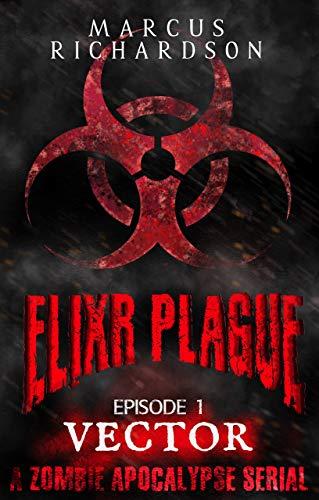 Elixr Plague: Episode 1: Vector: A Zombie Apocalypse Serial by [Richardson, Marcus]