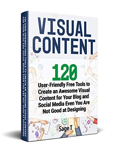 VISUAL CONTENT: 120 User-Friendly Free Tools to Create an Awesome Visual Content for Your Blog and Social Media Even You Are Not Good at Designing (English Edition)