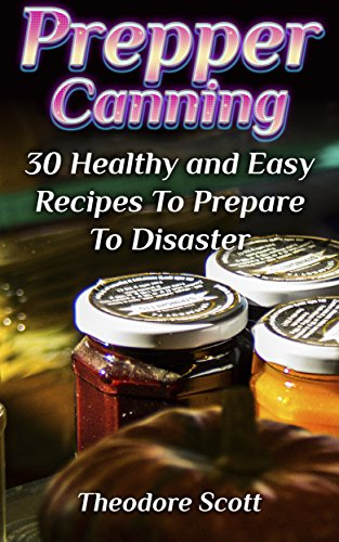 Prepper Canning: 30 Healthy and Easy Recipes To Prepare To Disaster by Theodore  Scott