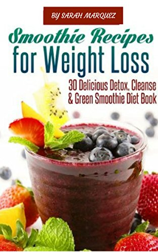 Smoothie Recipes for Weight Loss: 30+ Delicious Detox, Cleanse & Green Smoothie Diet Book by Sarah Marquez