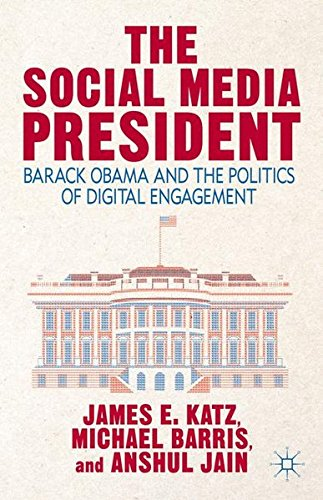 The Social Media President: Barack Obama and the Politics of Digital Engagement by Michael Barris Anshul Jain James E Katz