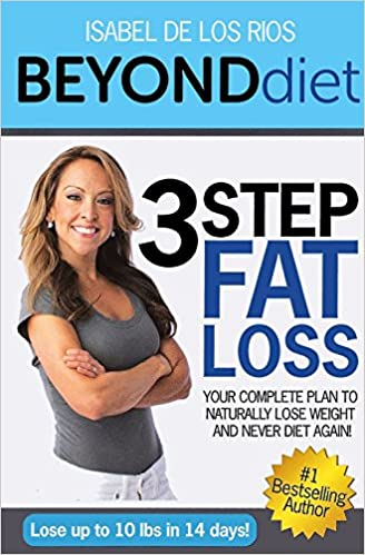 Beyond Diet 3 Step Fat Loss Your Complete Plan To Naturally Lose Weight And Never Diet Again Isabel De Los Rios Amazon Com Books