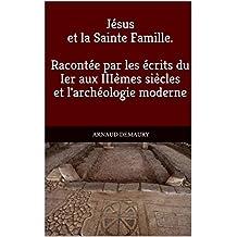 Jésus et la Sainte Famille. Racontée par les écrits du Ier aux IIIèmes siècles et l'archéologie moderne (French Edition)