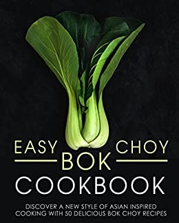Easy Bok Choy Cookbook: Discover a New Style of Asian Inspired Cooking with 50 Delicious Bok Choy Recipes (2nd Edition)