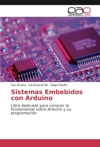 Sistemas Embebidos con Arduino: Libro dedicado para conocer lo fundamental sobre Arduino y su programación (Spanish Edition) ebook