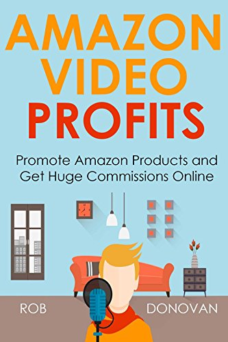 AMAZON VIDEO PROFITS (Updated 2016): Promote Amazon Products and Get Huge Commissions Online