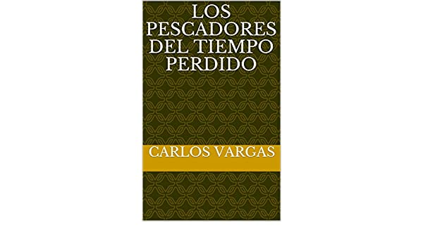 Amazon.com: LOS PESCADORES DEL TIEMPO PERDIDO (Spanish Edition) eBook: Carlos Vargas: Kindle Store