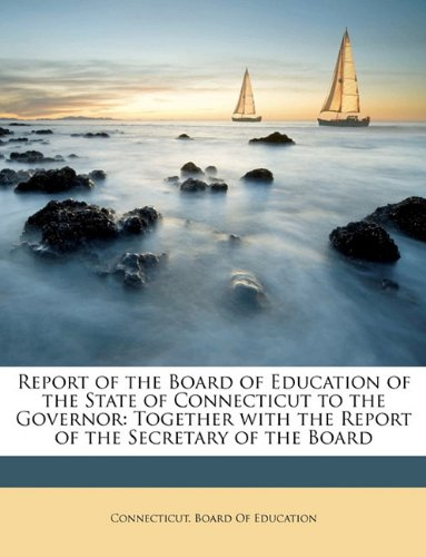Report of the Board of Education of the State of Connecticut to the Governor: Together with the Report of the Secretary of the Board ebook