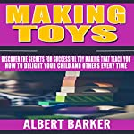Making Toys: Discover the Secrets for Successful Toy Making That Teach You How to Delight Your Child and Others Every Time | Albert Barker