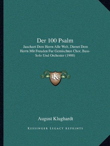 Der 100 Psalm: Jauchzet Dem Herrn Alle Welt, Dienet Dem Herrn Mit Freuden Fur Gemischten Chor, Bass-Solo Und Orchester (1900) (German Edition)