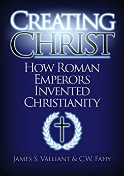 Creating Christ: How Roman Emperors Invented Christianity by [Valliant, James S., Fahy, C. W.]