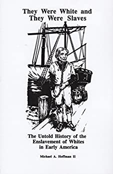 They Were White and They Were Slaves: The Untold History of the Enslavement of Whites in Early America by [Hoffman II, Michael A.]