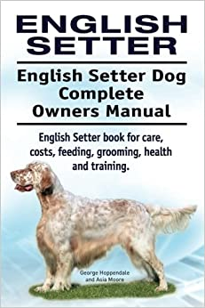 English Setter. English Setter Dog Complete Owners Manual. English Setter book for care, costs, feeding, grooming, health and training.