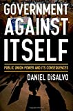 img - for Government against Itself: Public Union Power and Its Consequences by DiSalvo, Daniel 1st edition (2015) Hardcover book / textbook / text book