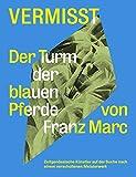 Vermisst. Der Turm der blauen Pferde von Franz Marc Zeitgenössische Künstler auf der Suche nach einem verschollenen Kunststück: Ausst.Kat. Haus am ... Boijmanns van Beuningen, Rotterdam 2018