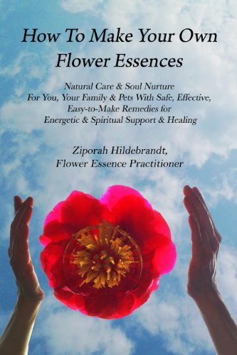 How to Make Your Own Flower Essences: Natural Care & Soul Nurture For You, Your Family & Pets With Safe, Effective, Easy-to-Make Remedies for Energetic & Spiritual Support & Healing