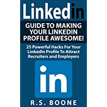 LinkedIn: Guide To Making Your LinkedIn Profile Awesome: 25 Powerful Hacks For Your LinkedIN Profile To Attract Recruiters and Employers (Career Search, ... profile, Linkedin makeover, career search)