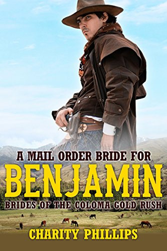 A Mail Order Bride For Benjamin (Brides Of The Coloma Gold Rush Book 3) by [Phillips, Charity]