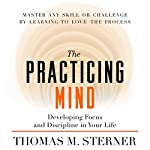 The Practicing Mind: Developing Focus and Discipline in Your Life | Thomas M. Sterner