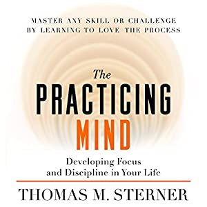The Practicing Mind: Developing Focus and Discipline in Your Life Audiobook by Thomas M. Sterner Narrated by Thomas M. Sterner