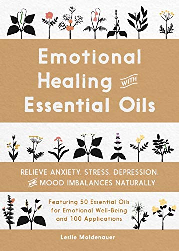 Emotional Healing with Essential Oils: Relieve Anxiety, Stress, Depression, and Mood Imbalances Naturally