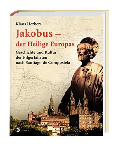 Jakobus - der Heilige Europas: Geschichte und Kultur der Pilgerfahrten nach Santiago de Compostela