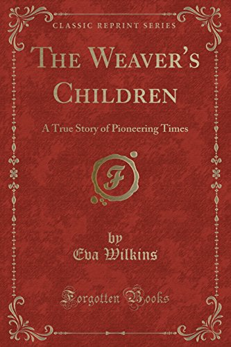 The Weaver's Children: A True Story of Pioneering Times (Classic Reprint)
