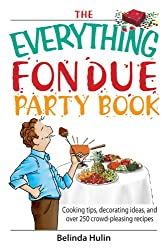 The Everything Fondue Party Book: Cooking Tips, Decorating Ideas, And over 250 Crowd-pleasing Recipes (Everything®)