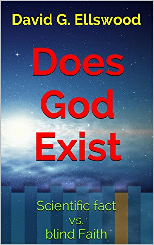 Does God Exist: Scientific fact vs. blind Faith (For Agnostics, Atheists, and those with an open Mind)