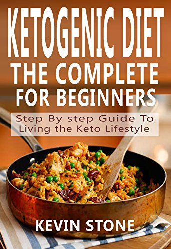 THE COMPLETE KETOGENIC DIET FOR BEGINNERS: Step By Step Guide to Living the Keto Lifestyle by KEVIN STONE
