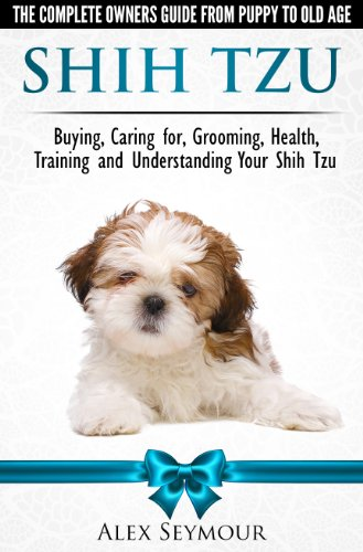 Shih Tzu Dogs - The Complete Owners Guide from Puppy to Old Age. Buying, Caring For, Grooming, Health, Training and Understanding Your Shih Tzu. ()