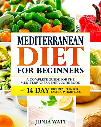 Mediterranean Diet for Beginners: A Complete Guide and Mediterranean Diet Cookbook for Long Lasting Weight Loss, Fat Burn and Healthy Lifestyle and 14 Day Diet Meal Plan by Junia Watt