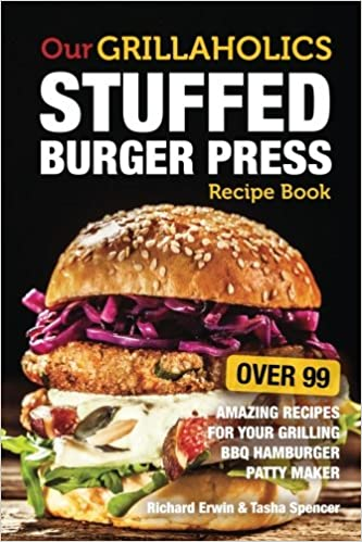 Our Grillaholics Stuffed Burger Press Recipe Book: 99 Amazing Recipes for Your Grilling BBQ Hamburger Patty Maker (Discover & Taste New Enormous, ... Stuffed Burgers Every Time!) (Volume 1) by Richard Erwin