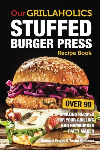 Our Grillaholics Stuffed Burger Press Recipe Book: 99 Amazing Recipes for Your Grilling BBQ Hamburger Patty Maker (Discover & Taste New Enormous, ... Stuffed Burgers Every Time!) (Volume 1)