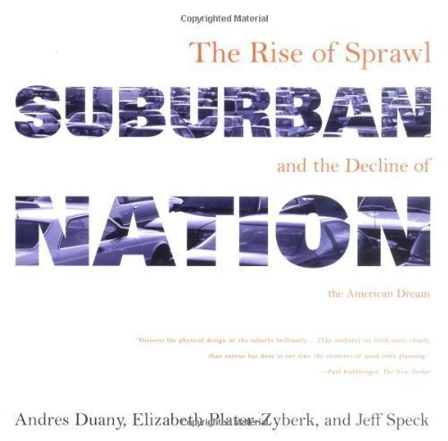 Suburban Nation: The Rise of Sprawl and the Decline of the American Dream 1st (first) Edition by Duany, Andres, Plater-Zyberk, Elizabeth, Speck, Jeff published by North Point Press (2001)
