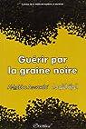 Guérir par la graine noire (Al-habba As-sawda) - Synthèse de la médecine moderne et ancienne par Collectif