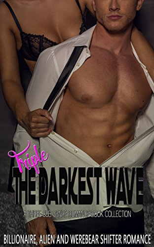 Triple The Darkest Wave: Billionaire, Alien and Werebear Shifter Romance (A Three-Sub Genre Romance Book Collection)